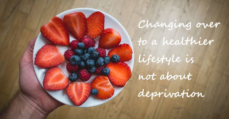 changing to a healthy lifestyle is not about deprivation